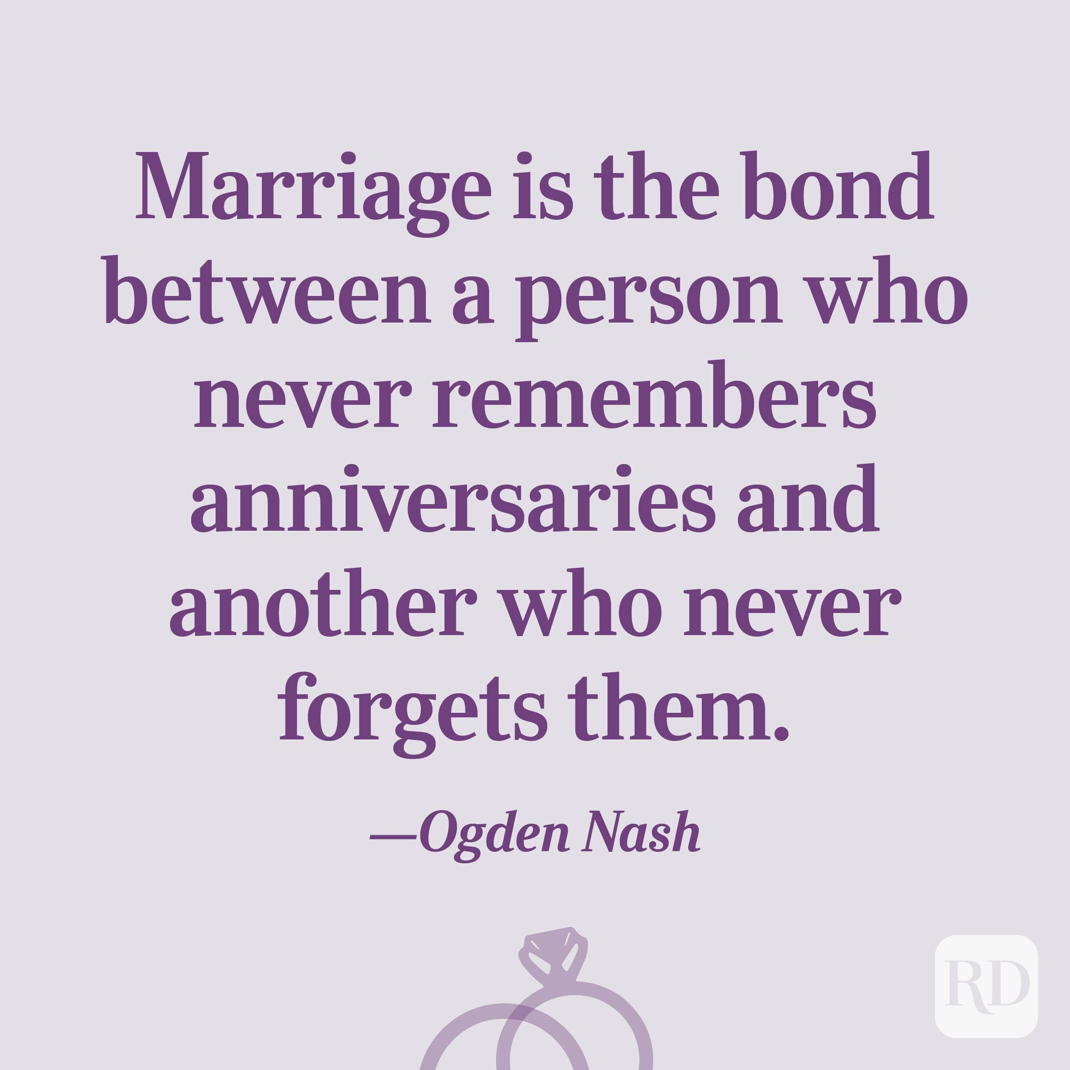 """Marriage is the bond between a person who never remembers anniversaries and another who never forgets them.""—Ogden Nash"