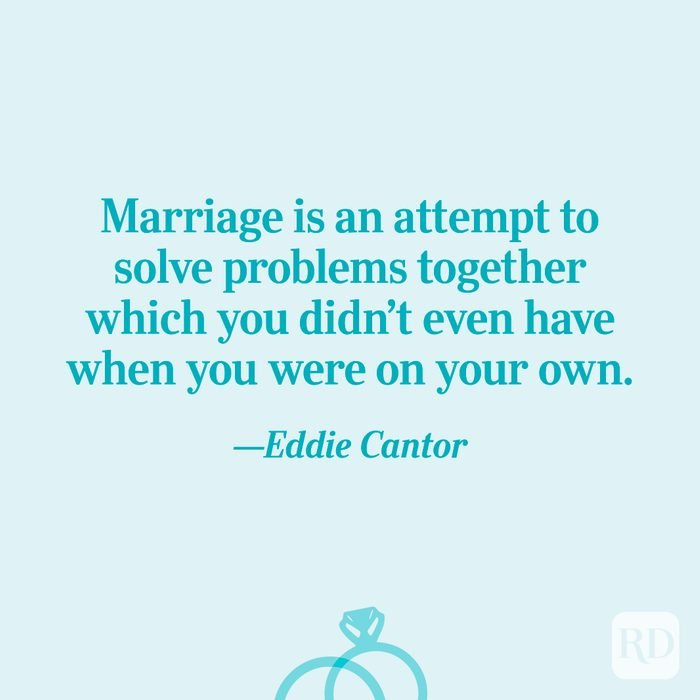 """""""Marriage is an attempt to solve problems together which you didn't even have when you were on your own.""""—Eddie Cantor"""