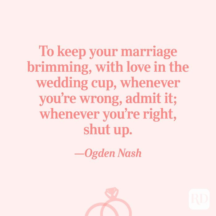 """""""To keep your marriage brimming, with love in the wedding cup, whenever you're wrong, admit it; whenever you're right, shut up.""""—Ogden Nash"""