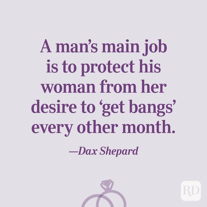 """""""A man's main job is to protect his woman from her desire to 'get bangs' every other month.""""—Dax Shepard"""
