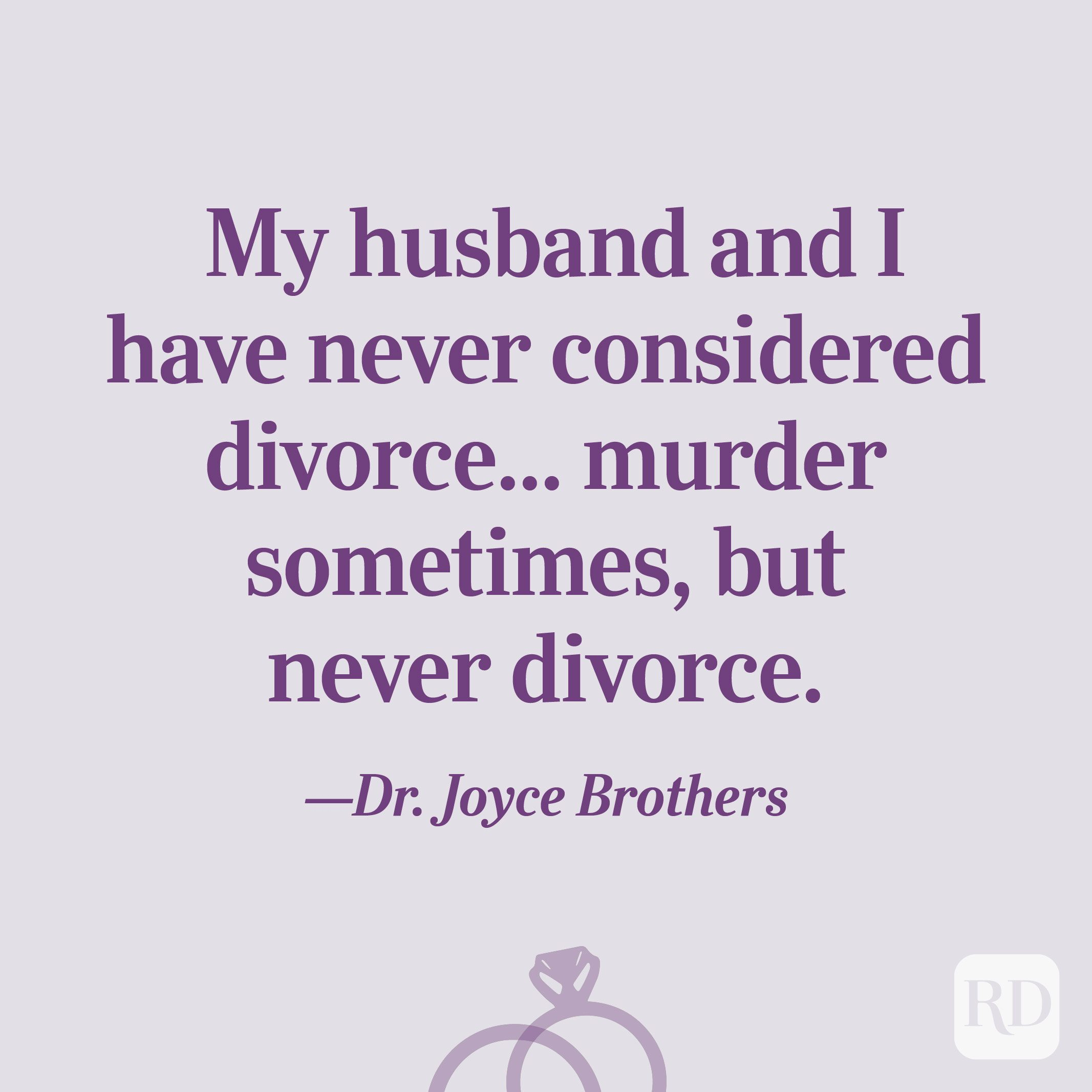 """My husband and I have never considered divorce... murder sometimes, but never divorce.""—Dr. Joyce Brothers"