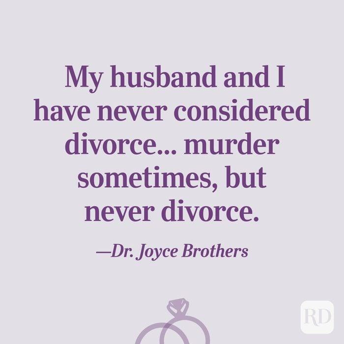 """My husband and I have never considered divorce... murder sometimes, but never divorce.""—Dr.Joyce Brothers"