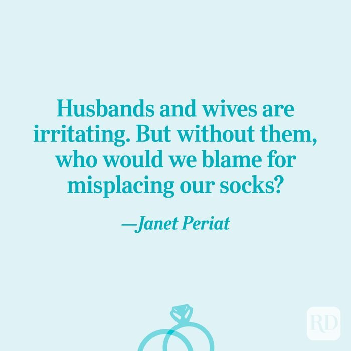 """""""Husbands and wives are irritating. But without them, who would we blame for misplacing our socks?""""—Janet Periat"""
