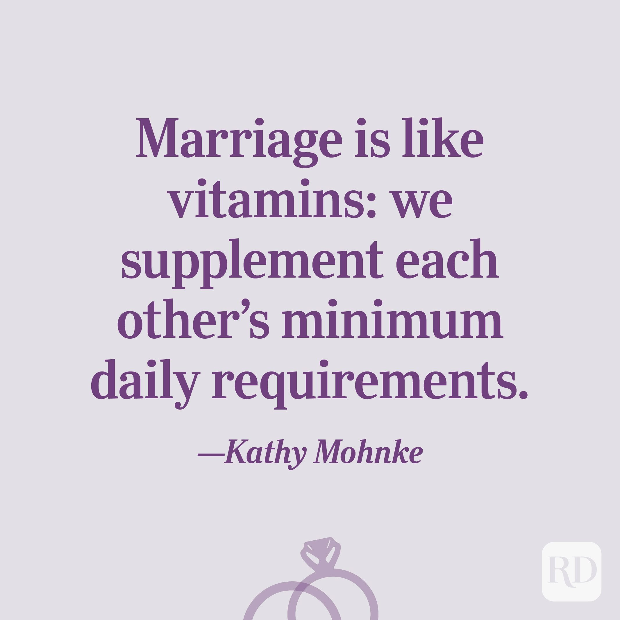 """Marriage is like vitamins: we supplement each other's minimum daily requirements.""—Kathy Mohnke"