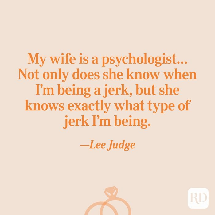 """""""My wife is a psychologist… Not only does she know when I'm being a jerk, but she knows exactly what type of jerk I'm being.""""—Lee Judge"""