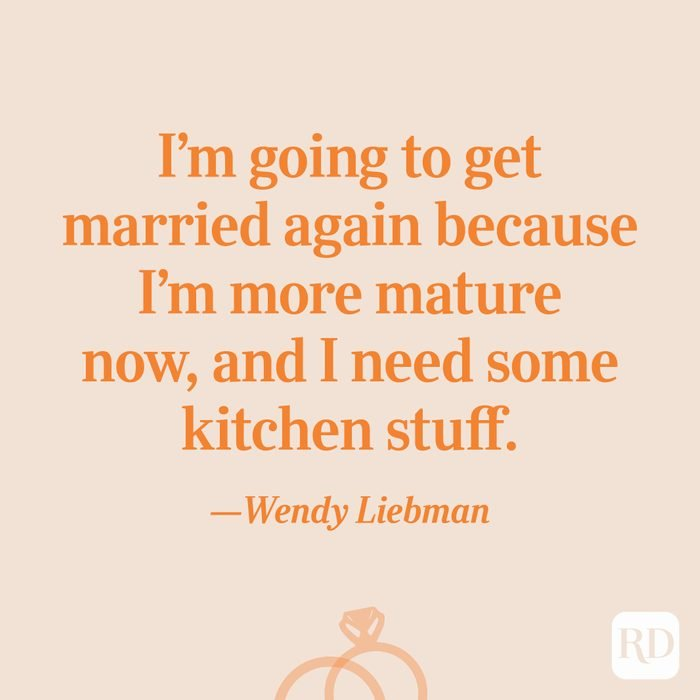 """""""I'm going to get married again because I'm more mature now, and I need some kitchen stuff.""""—Wendy Liebman"""
