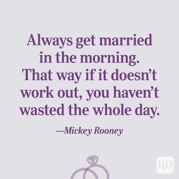 """""""Always get married in the morning. That way if it doesn't work out, you haven't wasted the whole day.""""—Mickey Rooney"""