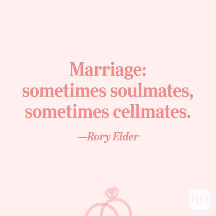 """Marriage: sometimes soulmates, sometimes cellmates.""—Rory Elder"