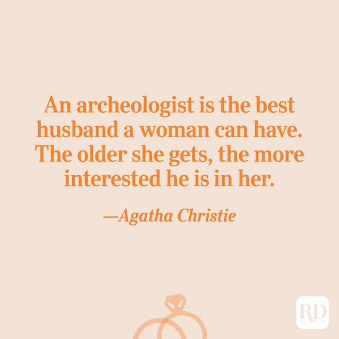 """""""An archeologist is the best husband a woman can have. The older she gets, the more interested he is in her.""""—Agatha Christie"""
