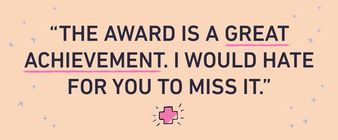 the award is a great achievement. i would hate for you to miss it.