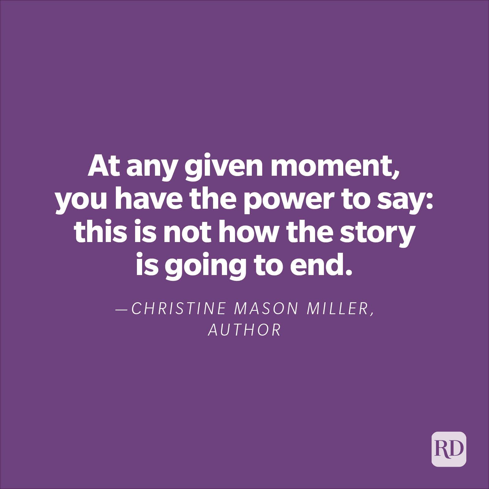 """""""At any given moment, you have the power to say: this is not how the story is going to end.""""—Christine Mason Miller, author."""