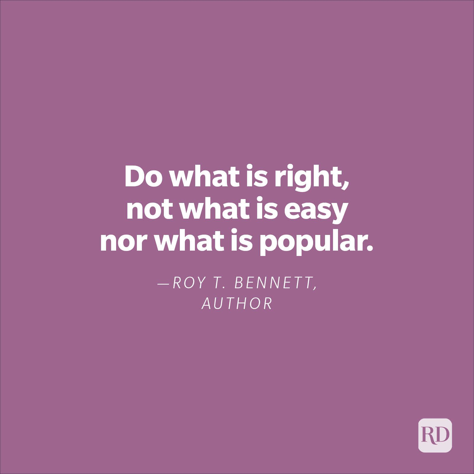 """""""Do what is right, not what is easy nor what is popular.""""—Roy T. Bennett, author."""