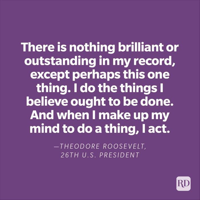 """""""There is nothing brilliant or outstanding in my record, except perhaps this one thing. I do the things I believe ought to be done. And when I make up my mind to do a thing, I act.""""—Theodore Roosevelt, 26th U.S. President."""