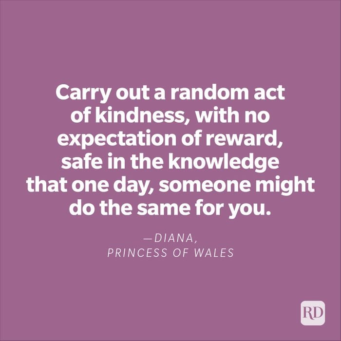 """""""Carry out a random act of kindness, with no expectation of reward, safe in the knowledge that one day, someone might do the same for you.""""—Diana, Princess of Wales"""