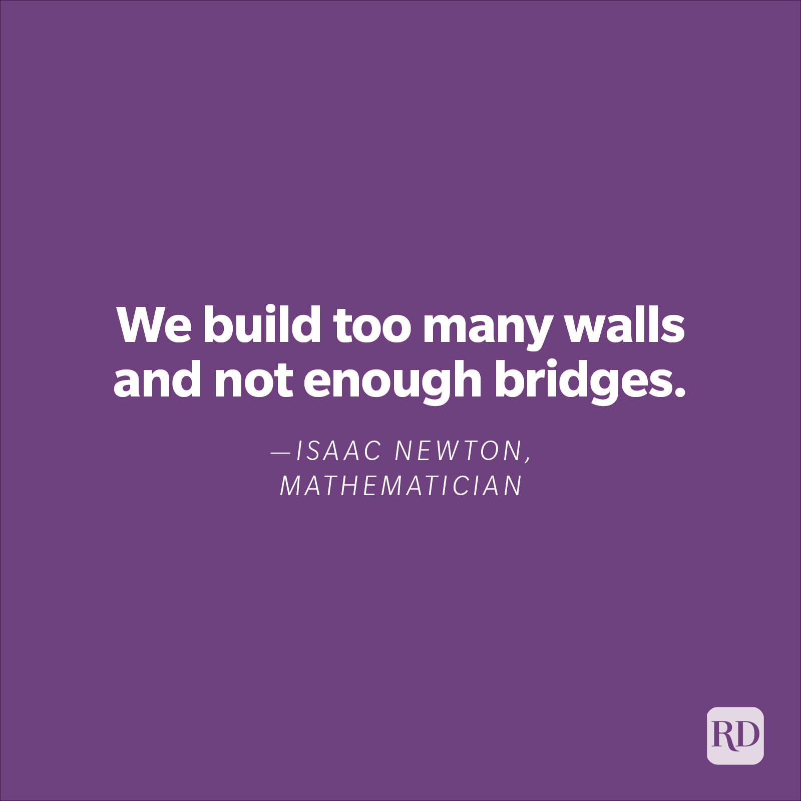 """We build too many walls and not enough bridges.""—Isaac Newton, mathematician."