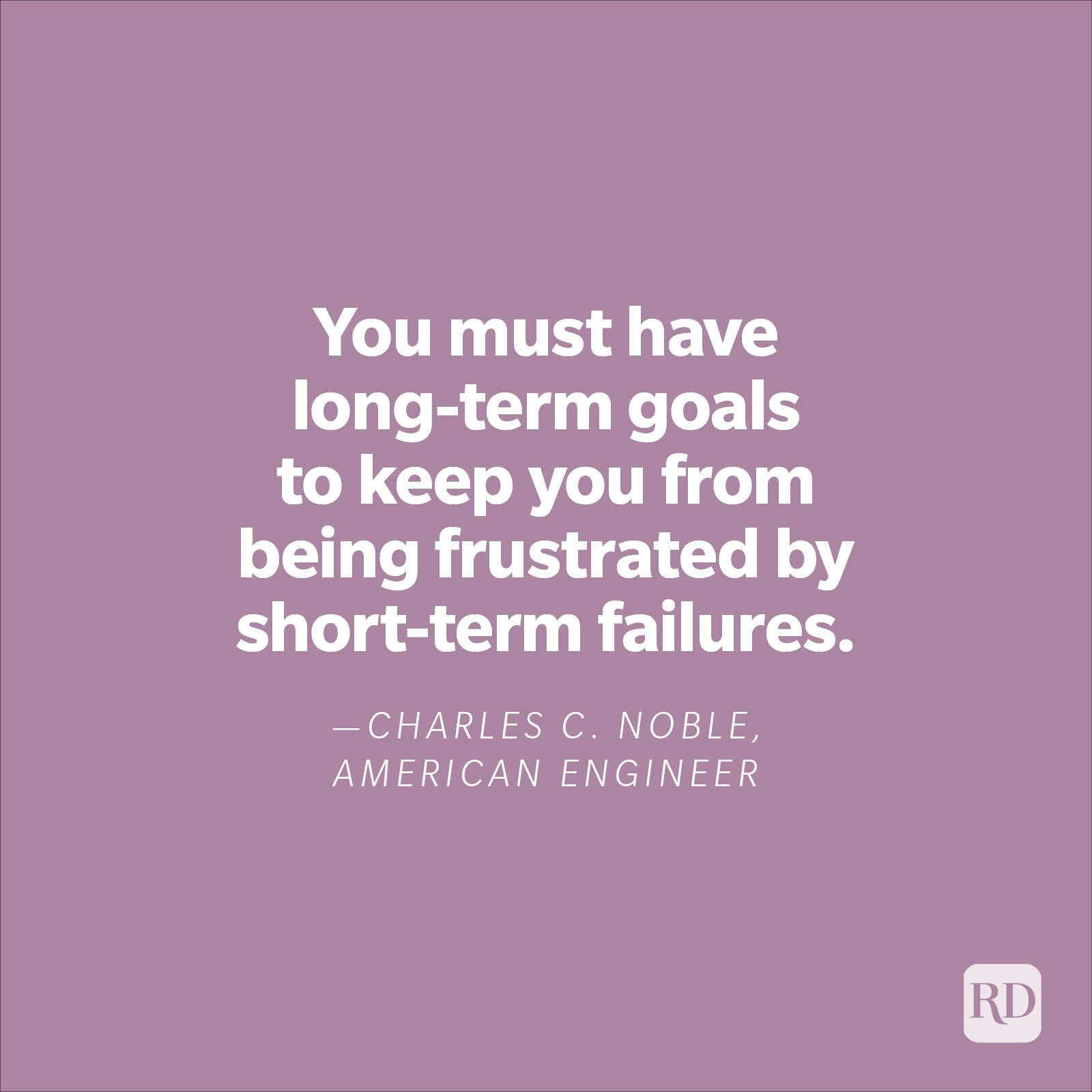 """""""You must have long-term goals to keep you from being frustrated by short-term failures.""""—Charles C. Noble, American engineer"""