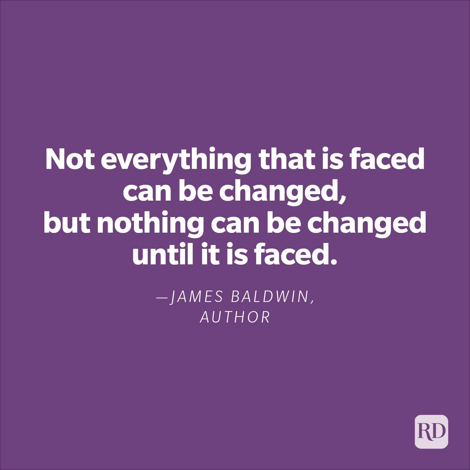 """""""Not everything that is faced can be changed, but nothing can be changed until it is faced.""""—James Baldwin, author"""