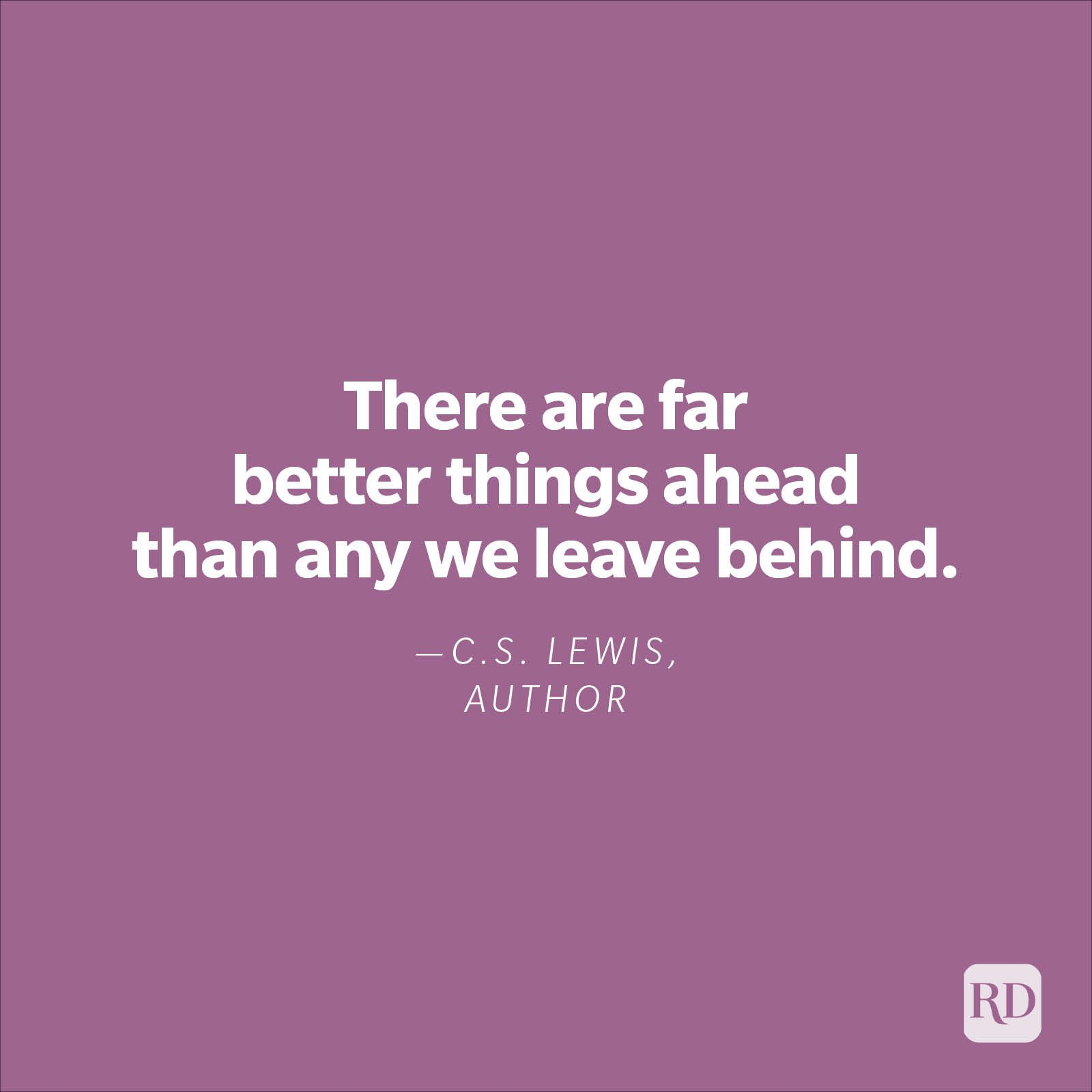 """""""There are far better things ahead than any we leave behind.""""—C.S. Lewis, author"""