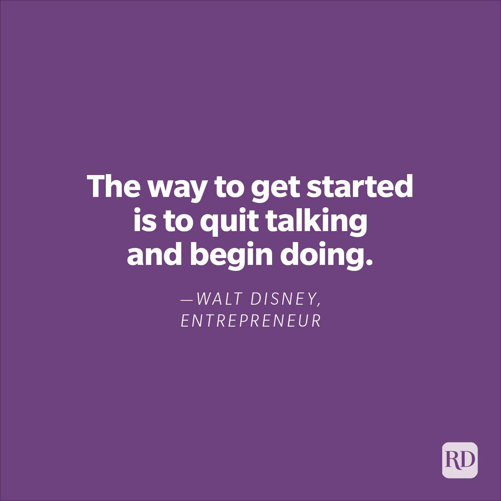 """""""The way to get started is to quit talking and begin doing."""" —Walt Disney, entrepreneur"""