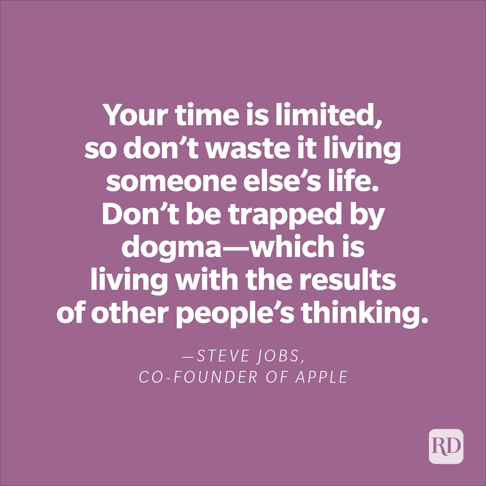 """""""Your time is limited, so don't waste it living someone else's life. Don't be trapped by dogma—which is living with the results of other people's thinking."""" —Steve Jobs, co-founder of Apple"""