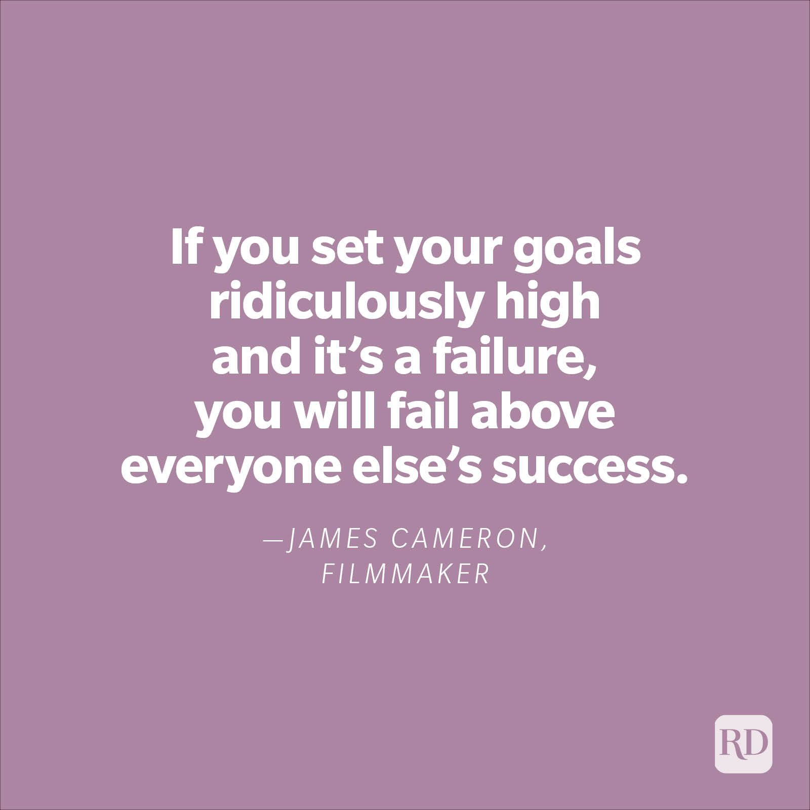 """""""If you set your goals ridiculously high and it's a failure, you will fail above everyone else's success."""" —James Cameron, filmmaker"""