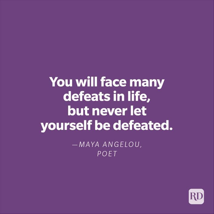 """""""You will face many defeats in life, but never let yourself be defeated."""" —Maya Angelou, poet."""