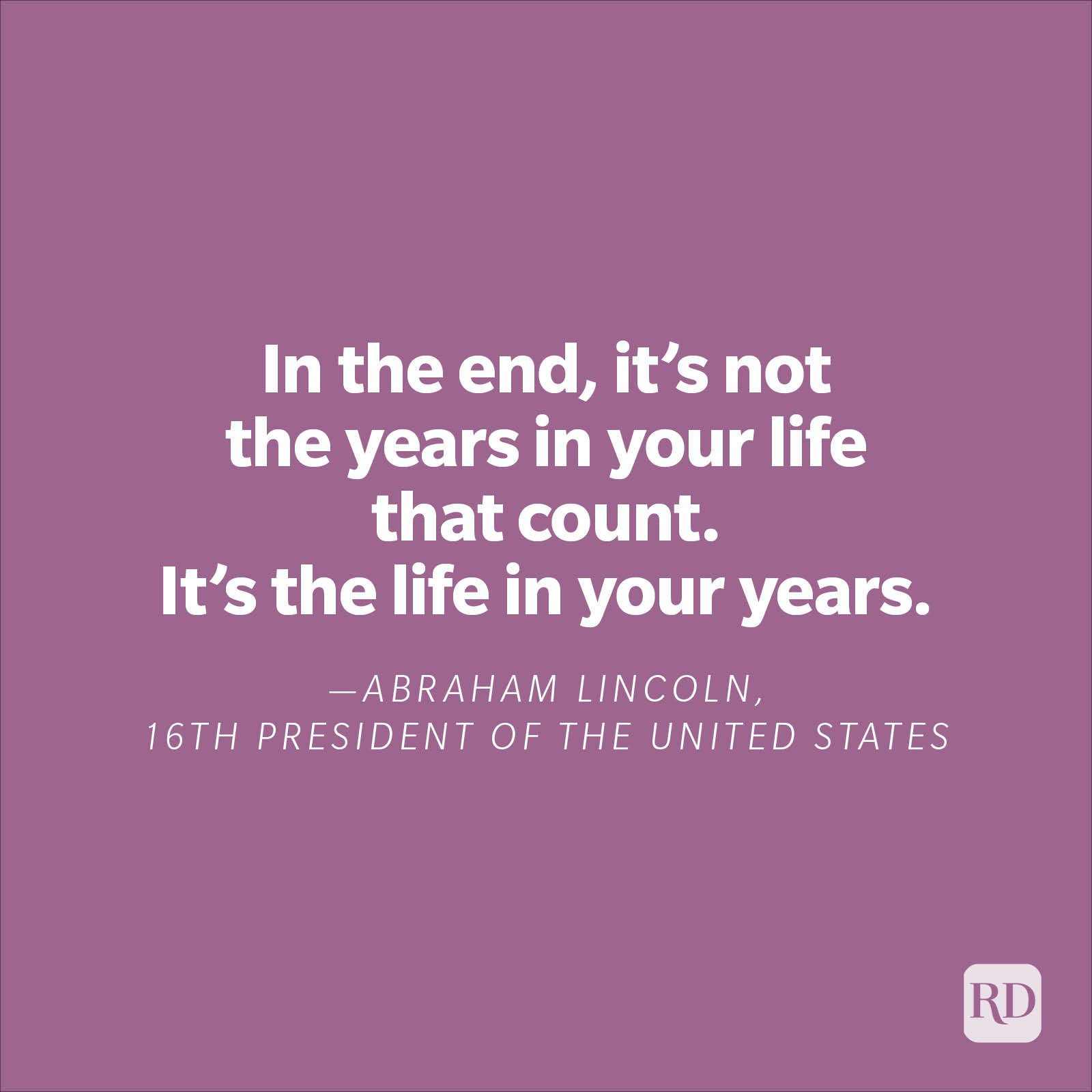"""""""In the end, it's not the years in your life that count. It's the life in your years."""" —Abraham Lincoln, 16th president of the United States"""