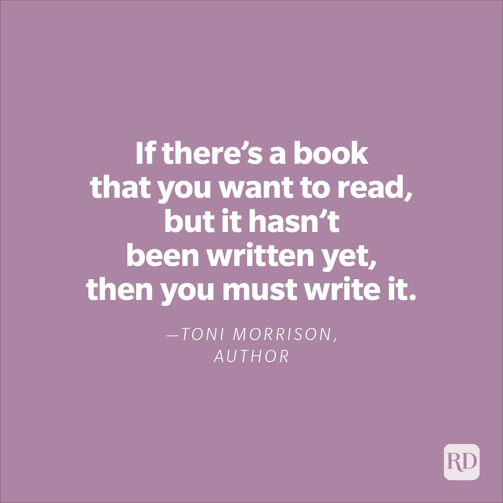 """""""If there's a book that you want to read, but it hasn't been written yet, then you must write it.""""—Toni Morrison, author"""