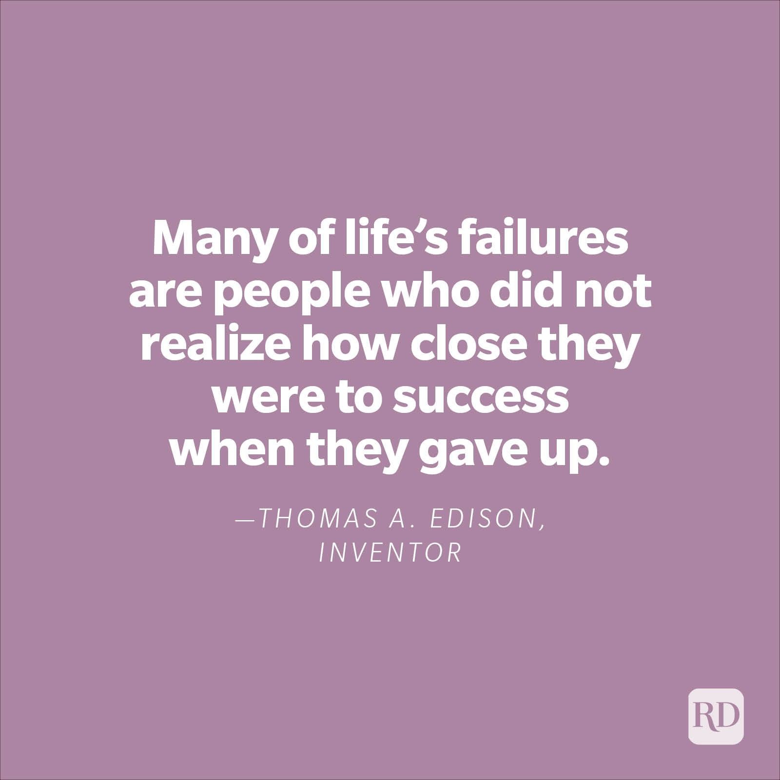 """""""Many of life's failures are people who did not realize how close they were to success when they gave up."""" —Thomas A. Edison, inventor"""