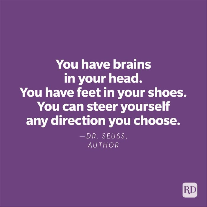 """""""You have brains in your head. You have feet in your shoes. You can steer yourself any direction you choose."""" —Dr. Seuss, author"""