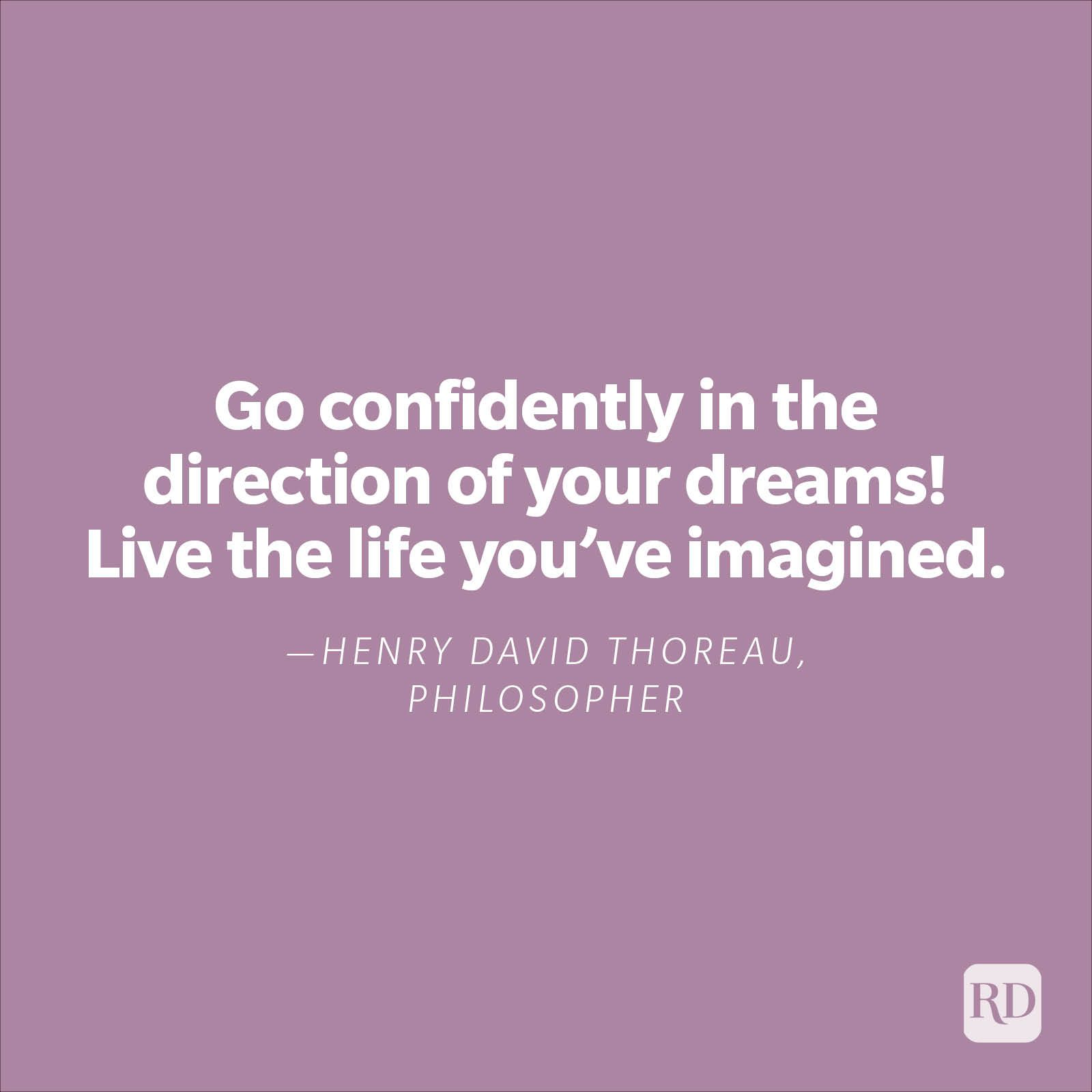 """""""Go confidently in the direction of your dreams! Live the life you've imagined."""" —Henry David Thoreau, philosopher"""