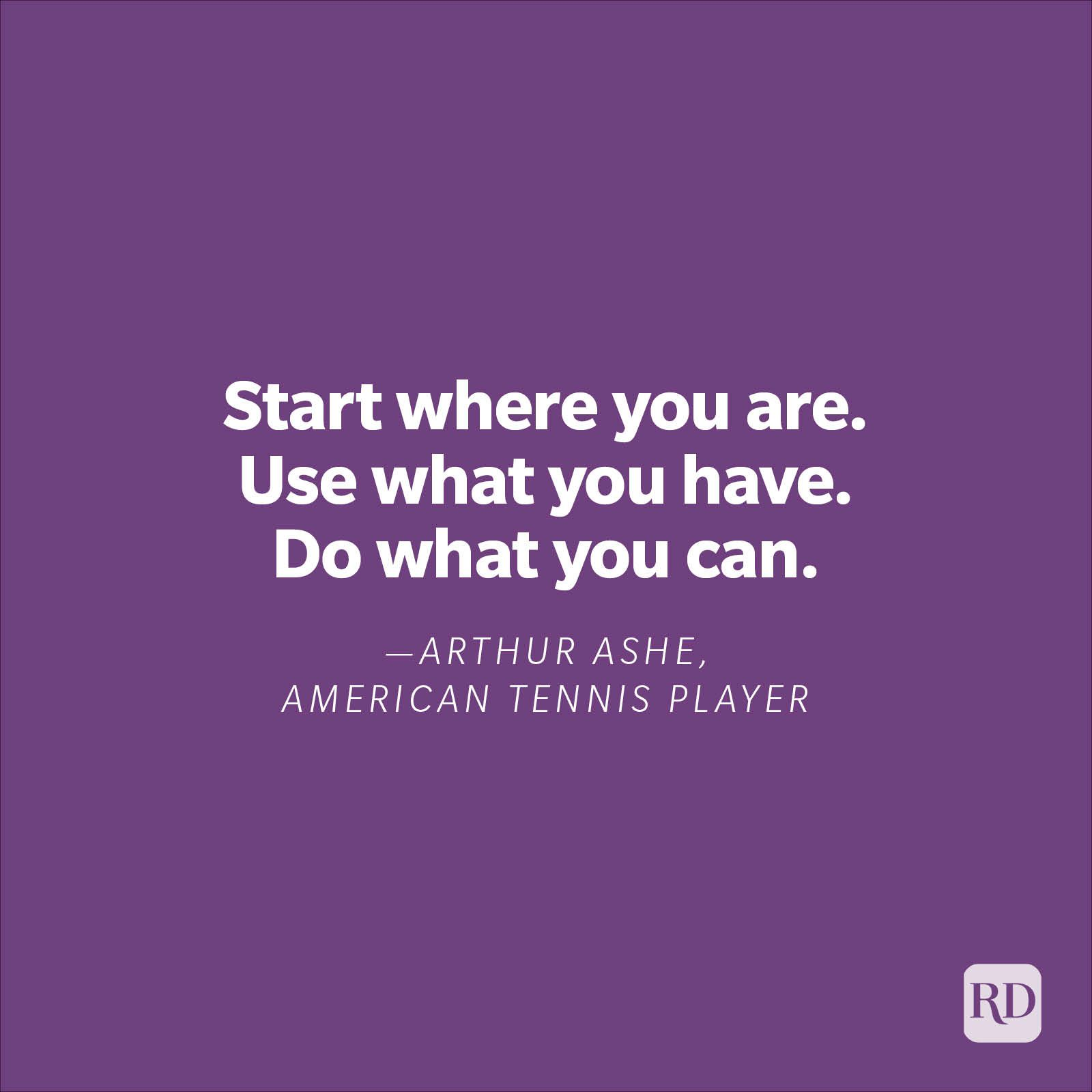 """""""Start where you are. Use what you have. Do what you can.""""—Arthur Ashe, American tennis player"""