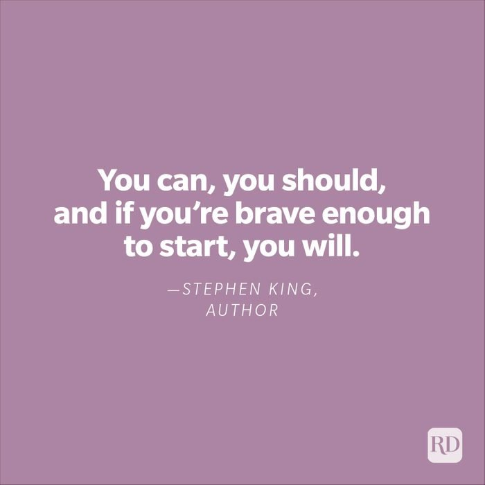 """""""You can, you should, and if you're brave enough to start, you will.""""—Stephen King, author"""