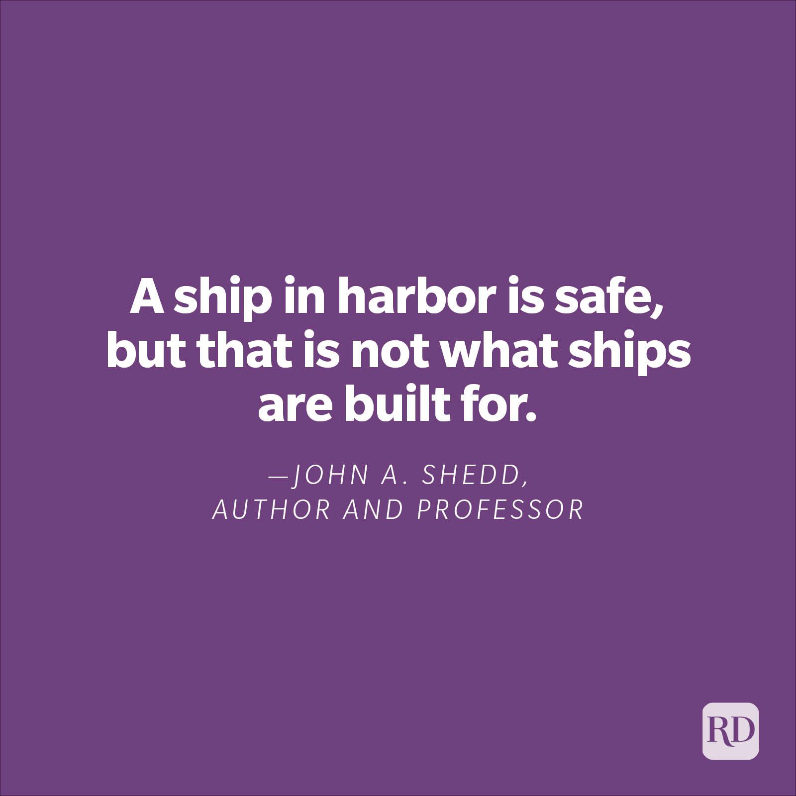 """""""A ship in harbor is safe, but that is not what ships are built for.""""—John A. Shedd, author, and professor."""