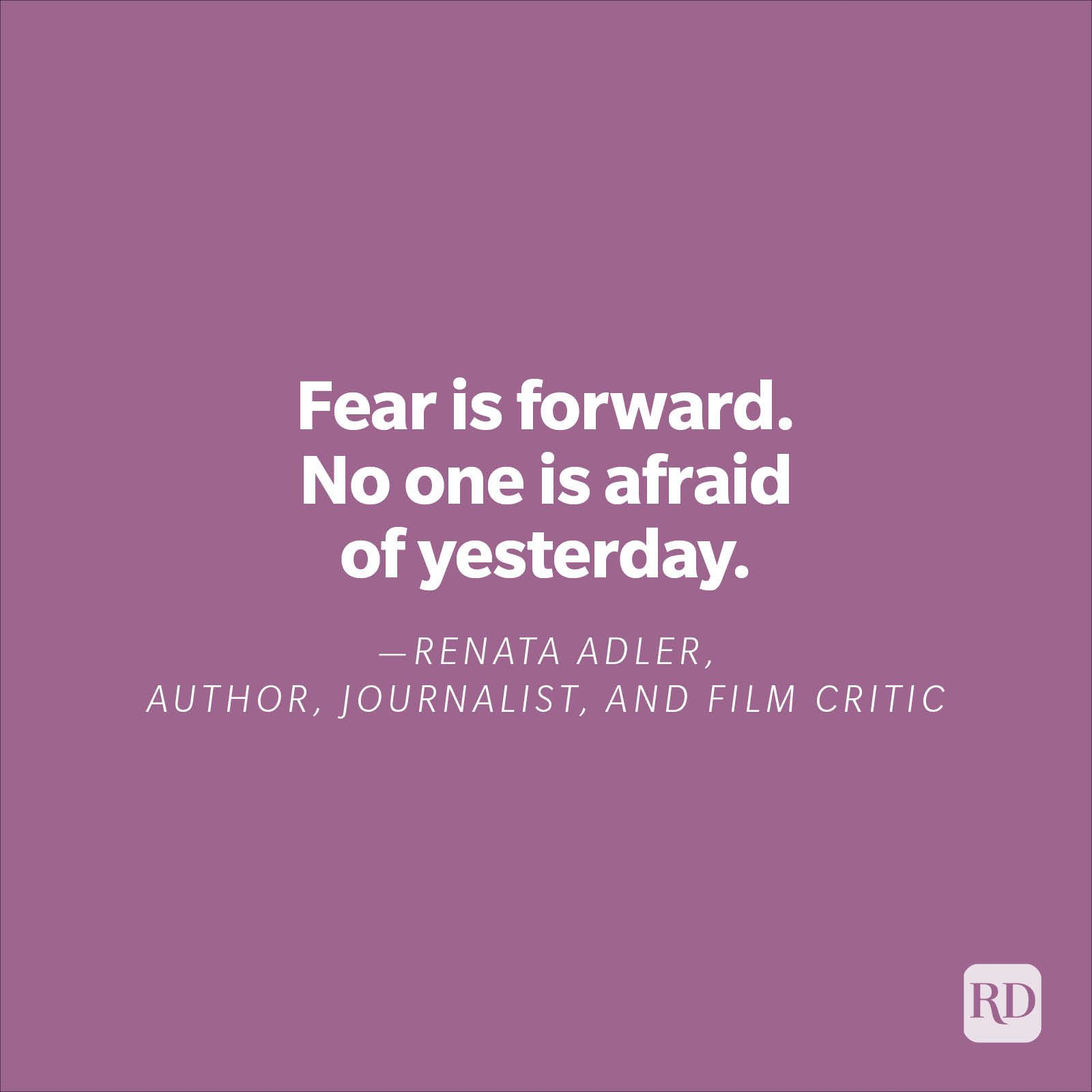 """""""Fear is forward. No one is afraid of yesterday.""""—Renata Adler, author, journalist, and film critic"""