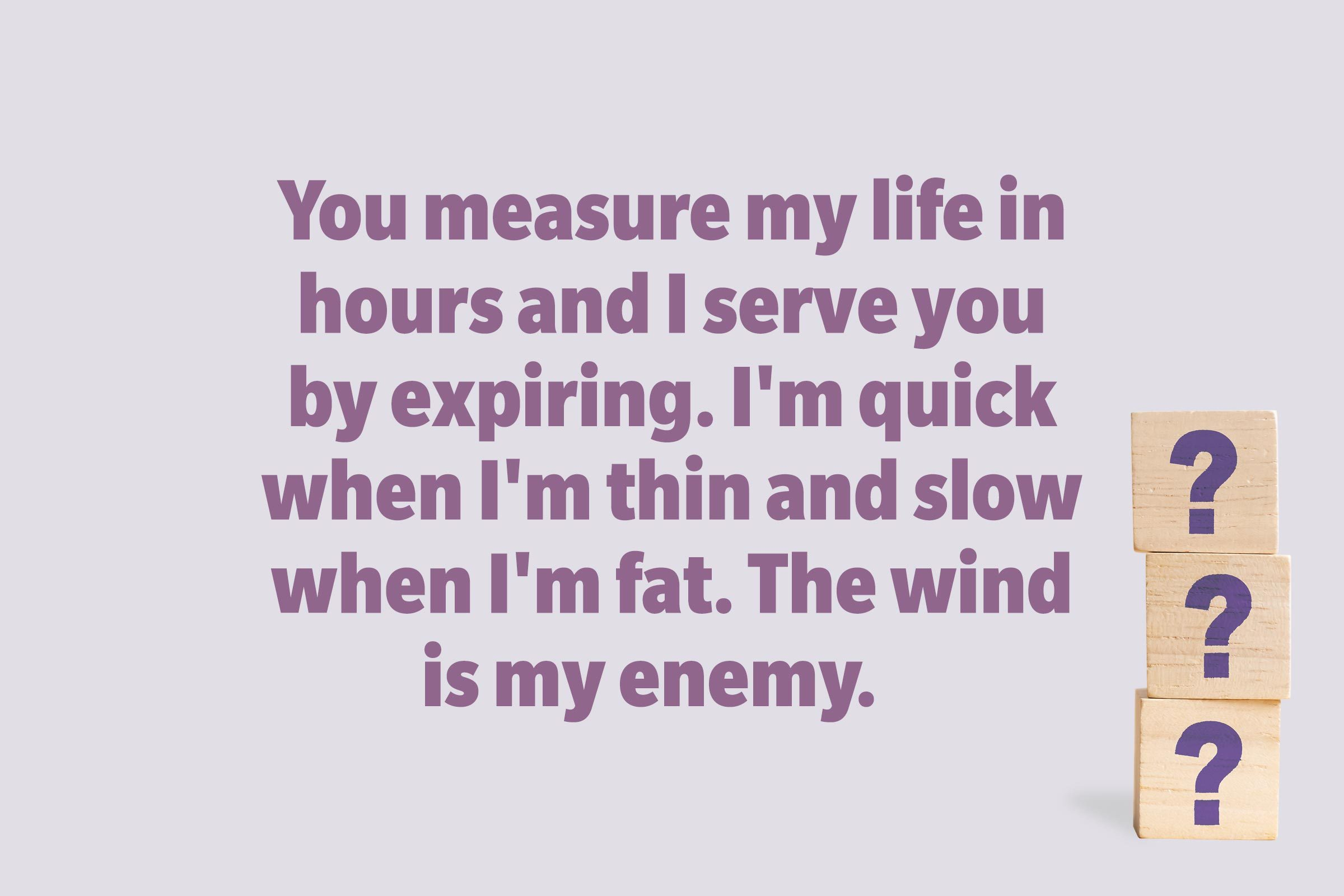 You measure my life in hours and I serve you by expiring. I'm quick when I'm thin and slow when I'm fat. The wind is my enemy.