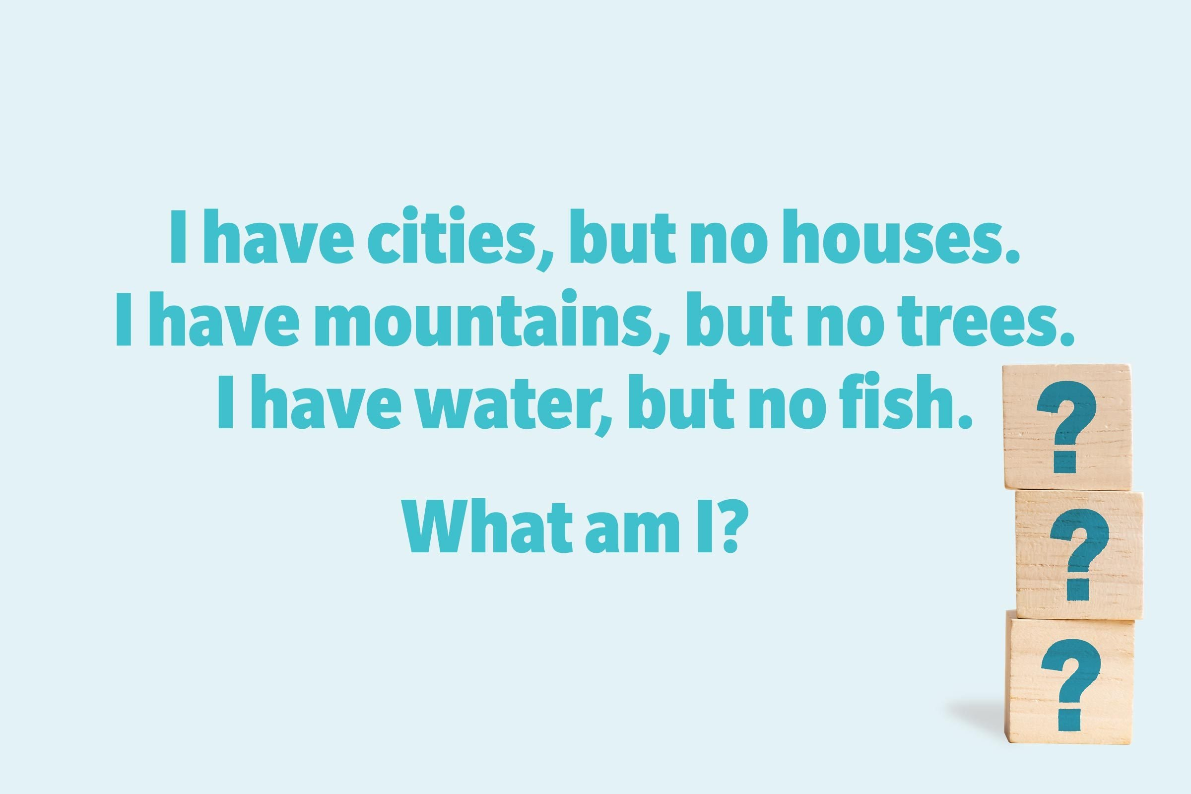 I have cities, but no houses. I have mountains, but no trees. I have water, but no fish. What am I?