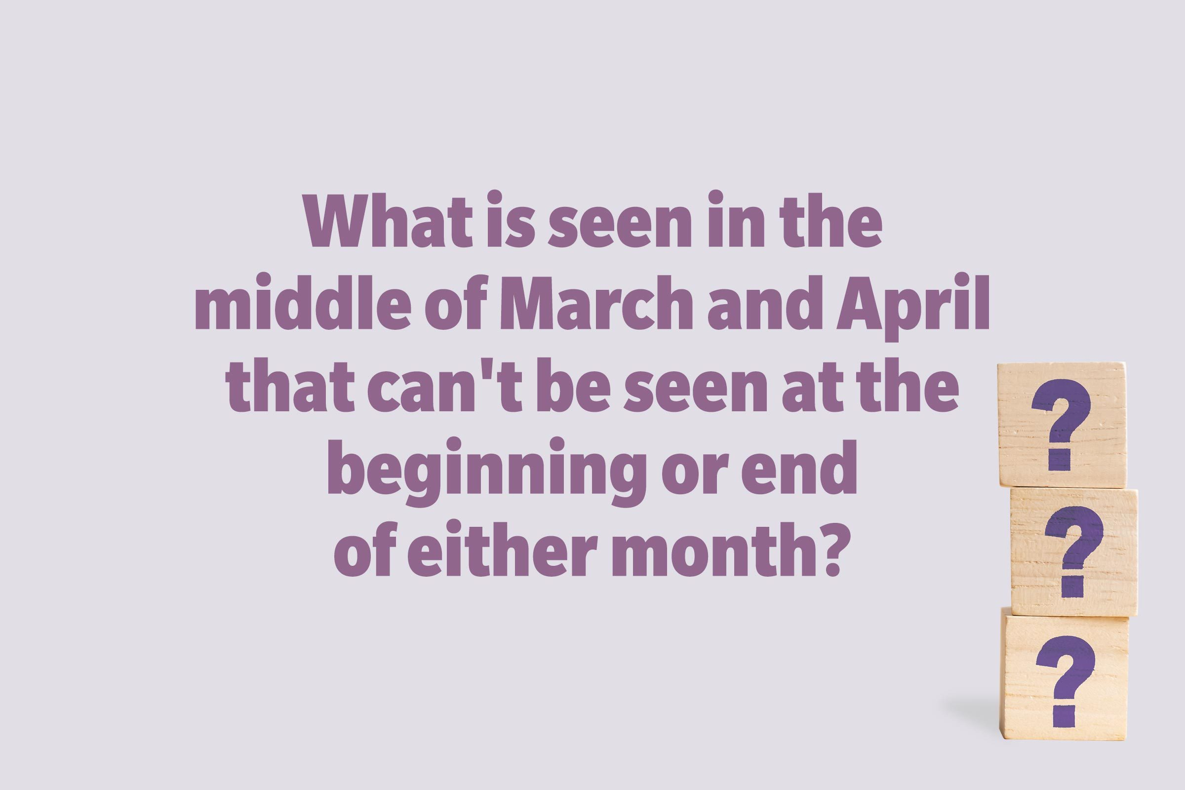 What is seen in the middle of March and April that can't be seen at the beginning or end of either month?