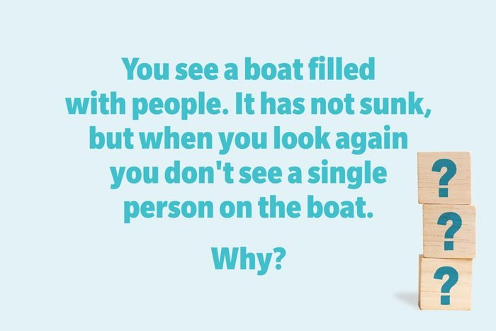 You see a boat filled with people. It has not sunk, but when you look again you don't see a single person on the boat. Why?