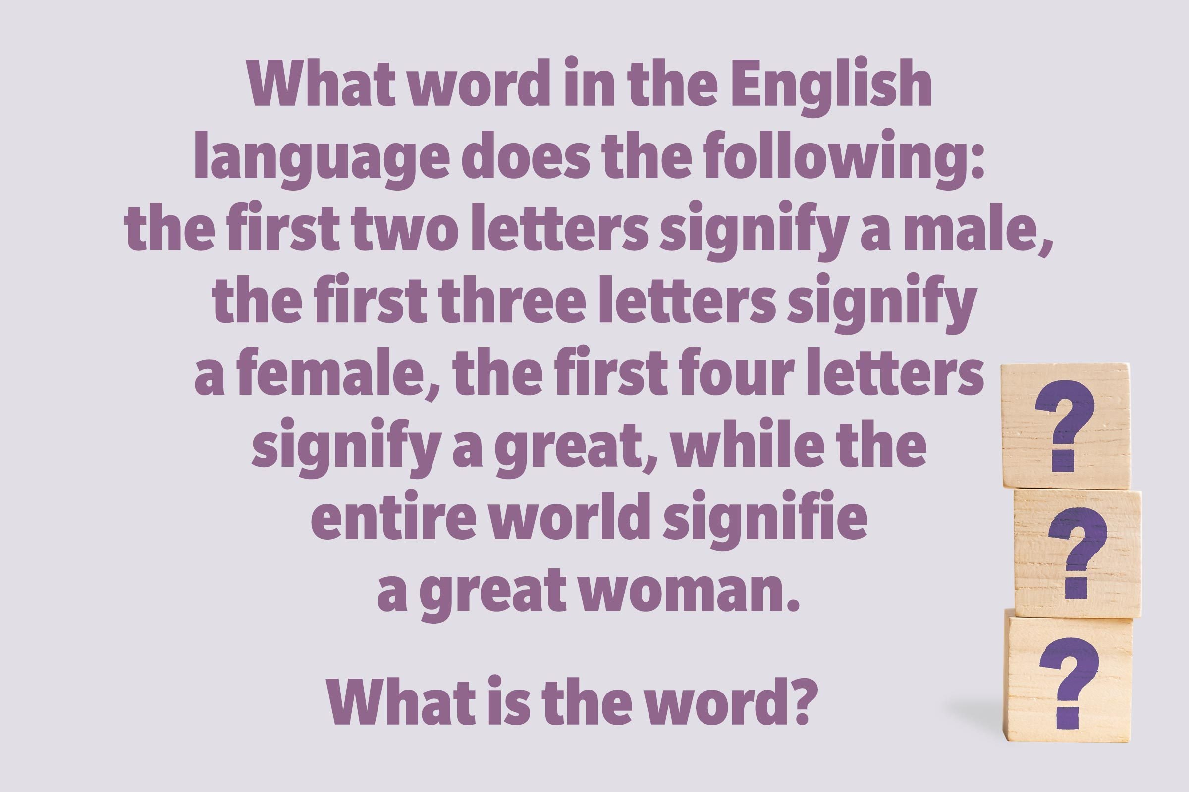 What word in the English language does the following: the first two letters signify a male, the first three letters signify a female, the first four letters signify a great, while the entire world signifies a great woman. What is the word?