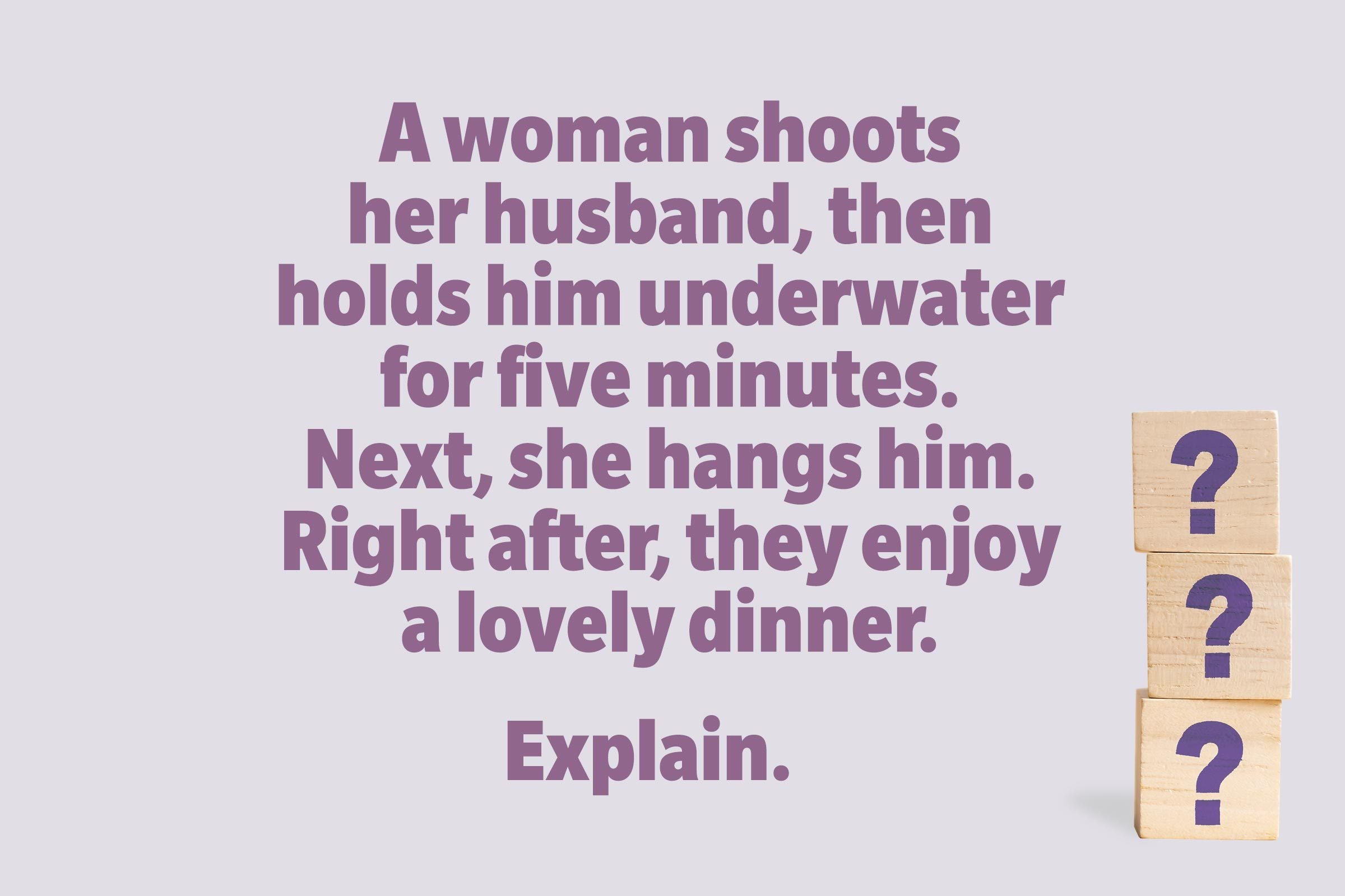 A woman shoots her husband, then holds him underwater for five minutes. Next, she hangs him. Right after, they enjoy a lovely dinner. Explain.