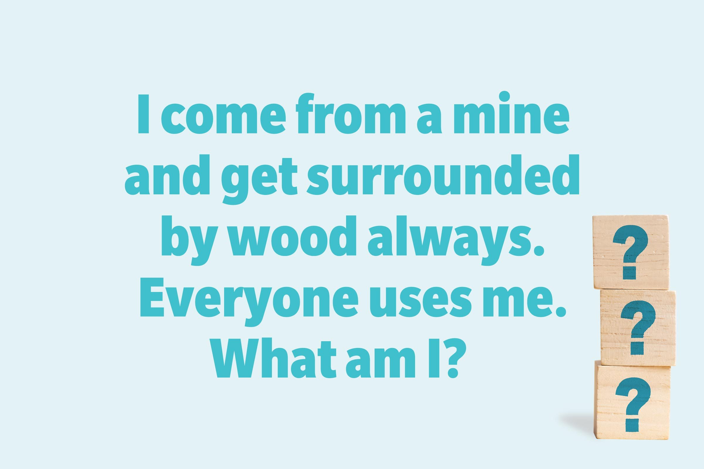 I come from a mine and get surrounded by wood always. Everyone uses me. What am I?