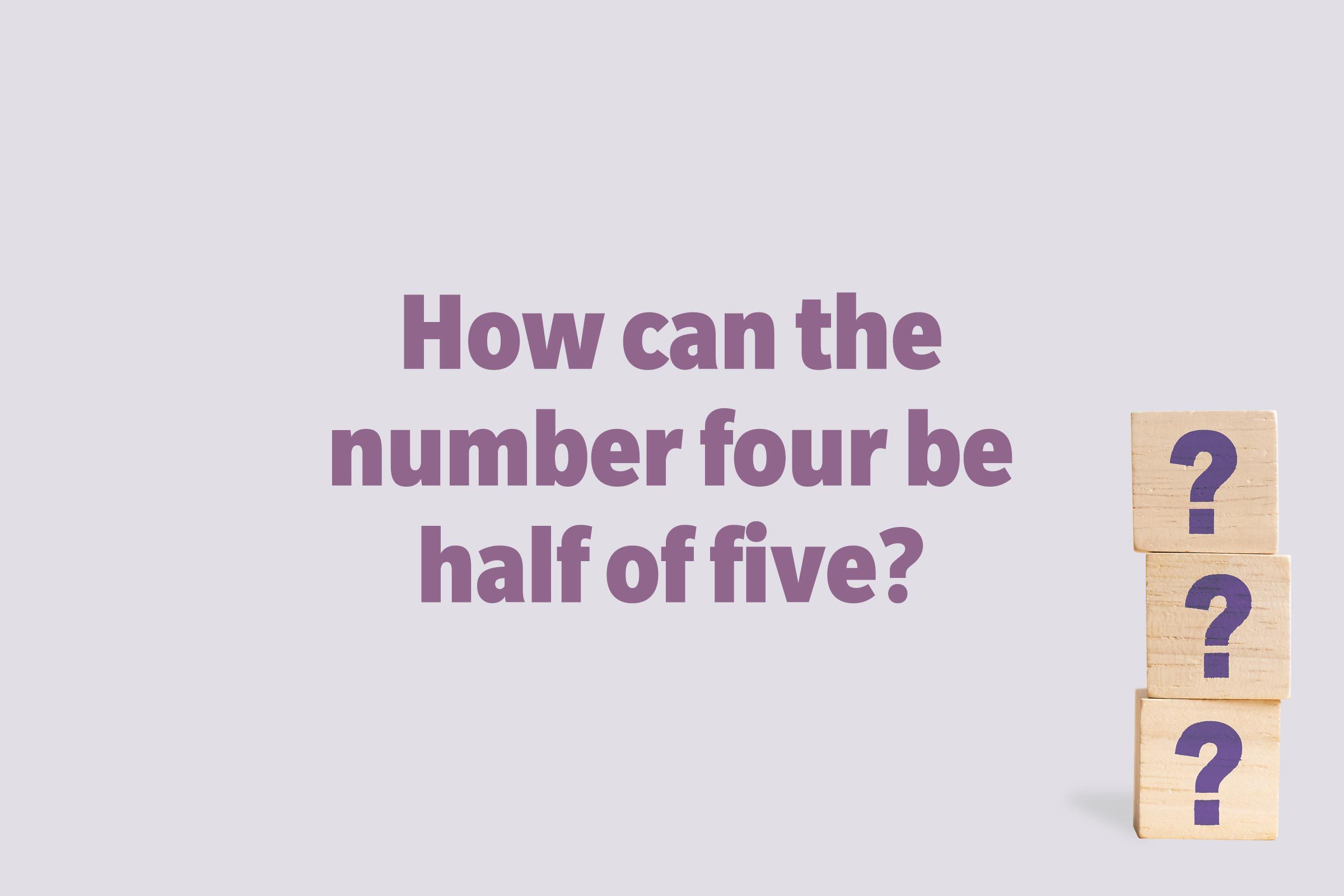 How can the number four be half of five?