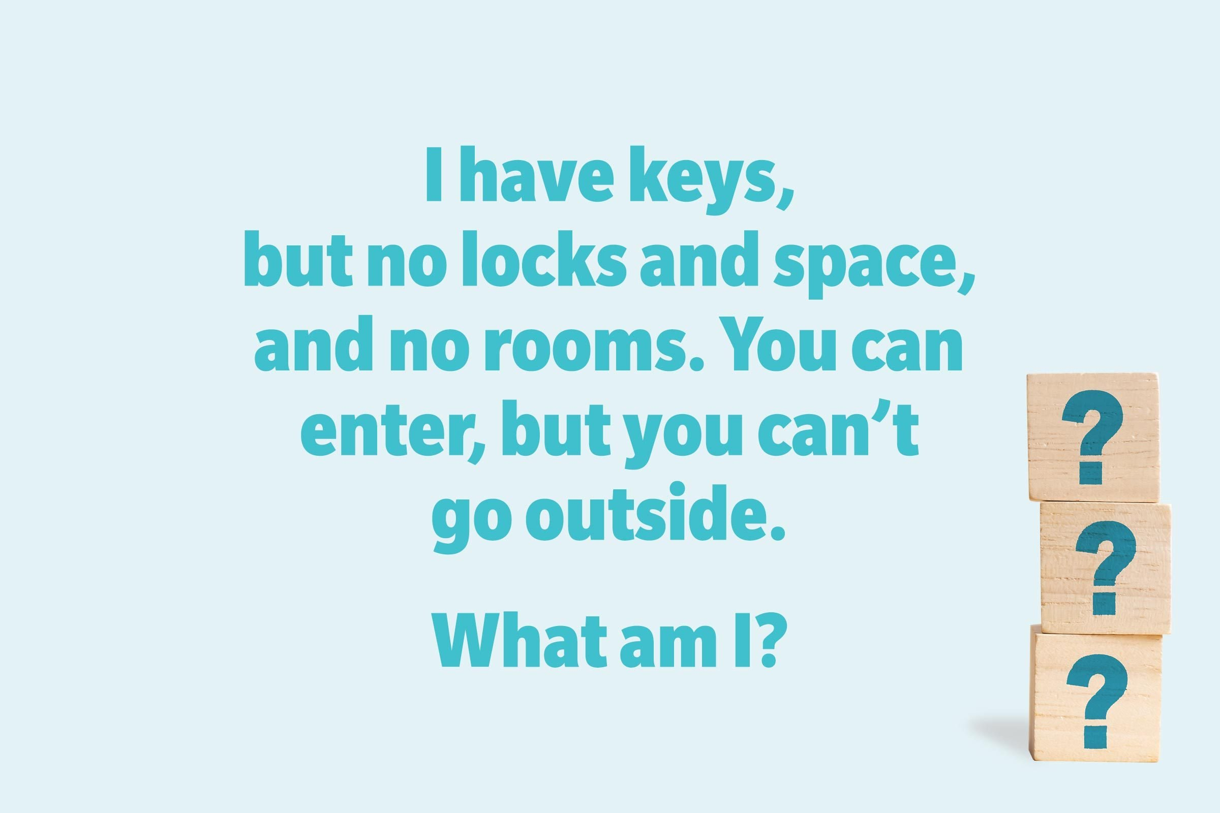 I have keys, but no locks and space, and no rooms. You can enter, but you can't go outside. What am I?