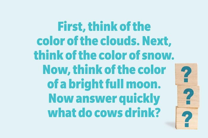 First, think of the color of the clouds. Next, think of the color of snow. Now, think of the color of a bright full moon. Now answer quickly what do cows drink?