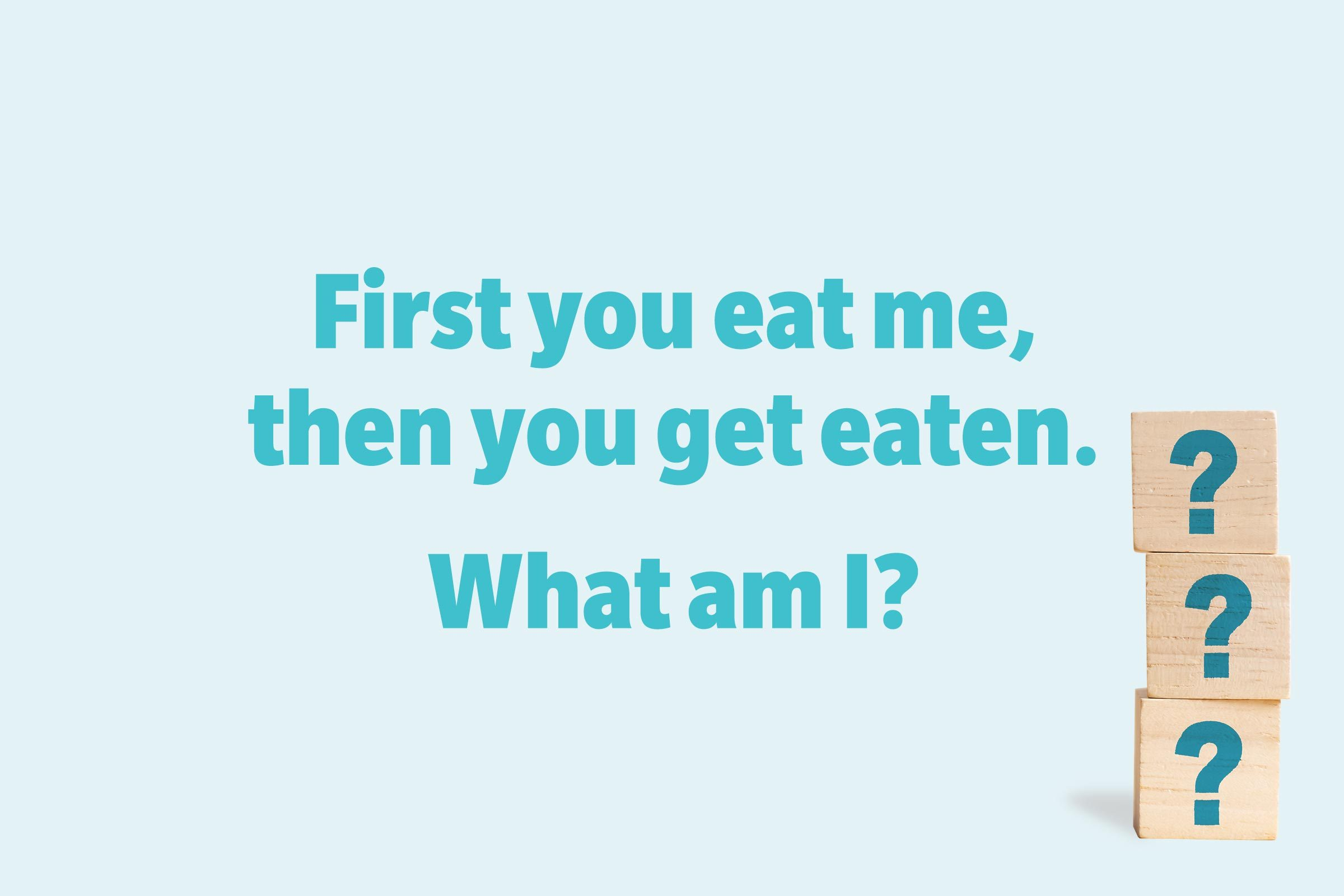 First you eat me, then you get eaten. What am I?