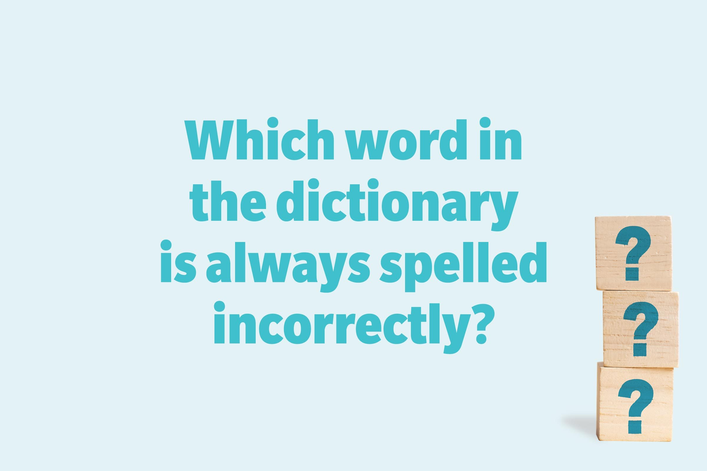 Which word in the dictionary is always spelled incorrectly?