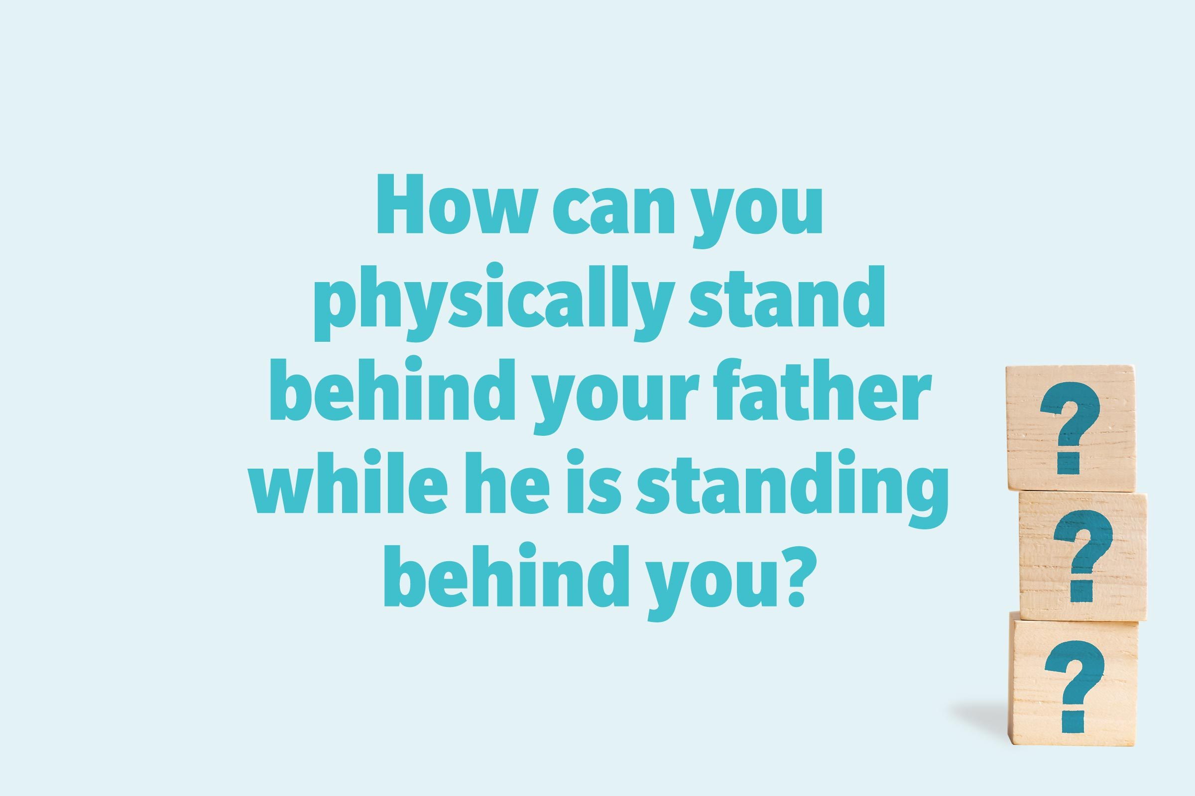 How can you physically stand behind your father while he is standing behind you?