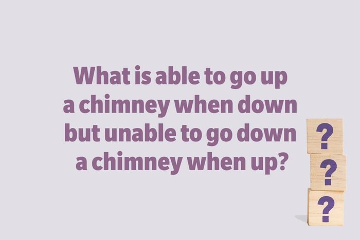 What is able to go up a chimney when down but unable to go down a chimney when up?