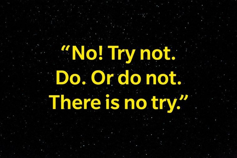 """""""No! Try not. Do. Or do not. There is no try."""""""